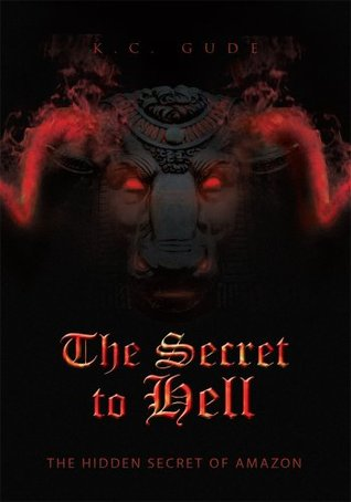 The Secret to Hell : The Hidden Secret of Amazon  by  K.C. Gude