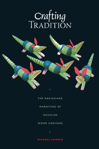 Crafting Tradition: The Making and Marketing of Oaxacan Wood Carvings (Joe R. and Teresa Lozano Long Series in Latin American and Latino Art and Culture) Michael Chibnik