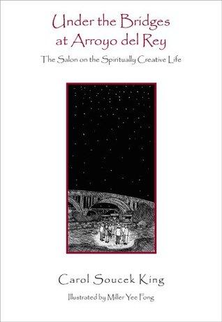 Under the Bridges at Arroyo del Rey: The Salon on the Spiritually Creative Life  by  Carol Soucek King