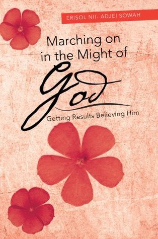 Marching on in the Might of God : Getting Results Believing Him  by  Erisol Nii- Adjei Sowah