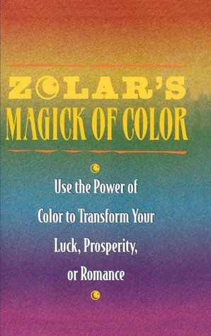 Zolars Magick of Color: Use the Power of Color to Transform Your Luck, Prosperity, or Romance  by  Zolar