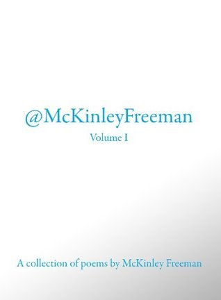 @McKinley Freeman Volume I - A Collection of Poems By McKinley Freeman  by  McKinley Freeman