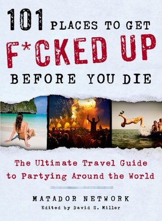 101 Places to Get F*cked Up Before You Die: The Ultimate Travel Guide to Partying Around the World  by  Matador Network