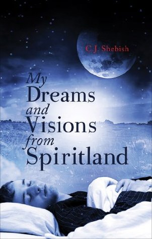 My Dreams and Visions from Spiritland  by  C.J. Shebish