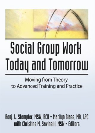 Social Group Work Today and Tomorrow: Moving From Theory to Advanced Training and Practice  by  Benjamin L. Stempler