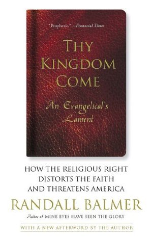 Thy Kingdom Come: How the Religious Right Distorts Faith and Threatens America  by  Randall Balmer