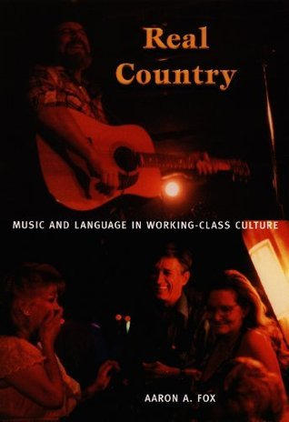 Real Country: Music and Language in Working-Class Culture Aaron A. Fox