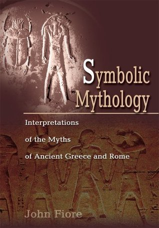 Symbolic Mythology: Interpretations of the Myths of Ancient Greece and Rome  by  John Fiore