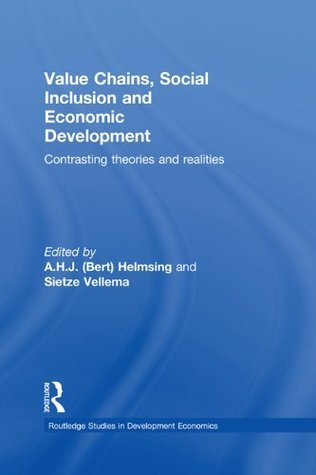 Value Chains, Social Inclusion and Economic Development: Contrasting Theories and Realities (Routledge Studies in Development Economics) A.H.J. Helmsing