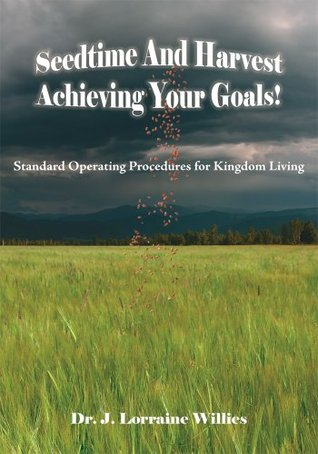 Seedtime And Harvest Achieving Your Goals!: Standard Operating Procedures for Kingdom Living J. Lorraine Willies