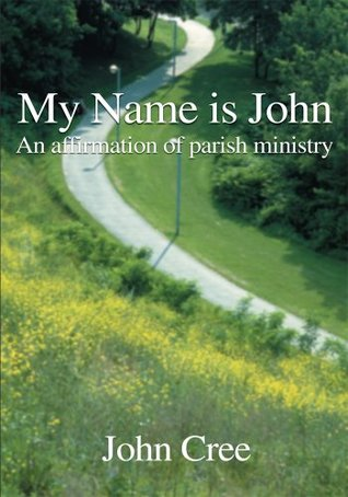 My Name is John: An Affirmation of Parish Ministry John Cree