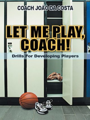 LET ME PLAY, COACH!: Drills For Developing Players  by  João da Costa