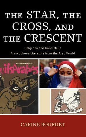 The Star, the Cross, and the Crescent: Religions and Conflicts in Francophone Literature from the Arab World  by  Carine Bourget