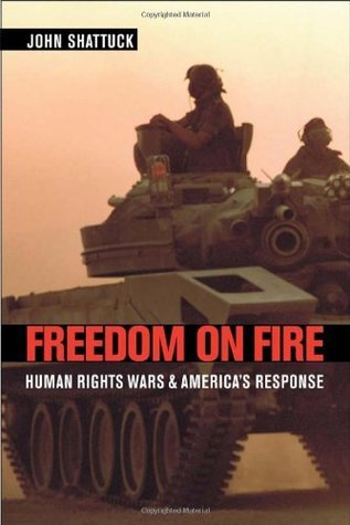 Freedom on Fire : Human Rights Wars and Americas Response John Shattuck