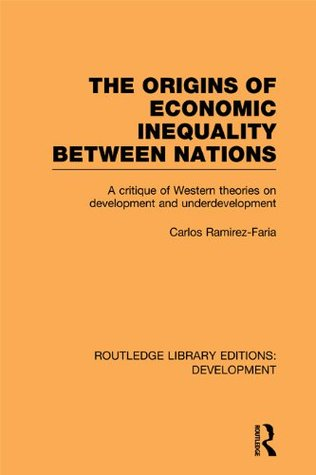 Origins of Economic Inequality Between Nations: A Critique of Western Theories on Development and Underdevelopment  by  Carlos Ramirez-Faria