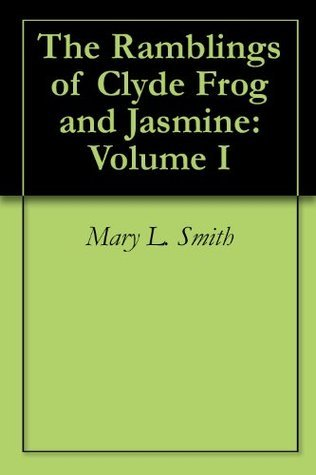 The Ramblings of Clyde Frog and Jasmine: Volume I  by  Mary L. Smith