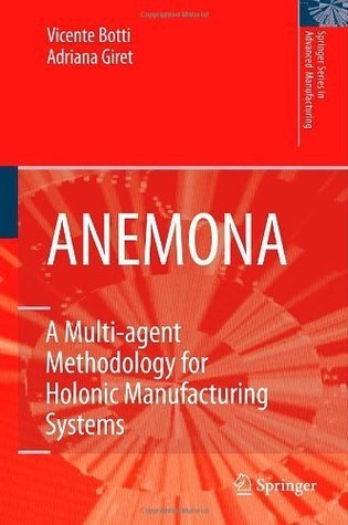ANEMONA: A Multi-agent Methodology for Holonic Manufacturing Systems (Springer Series in Advanced Manufacturing)  by  Vicent Botti