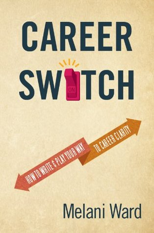 Career Switch: How to Write & Play Your Way to Career Clarity  by  Melani Ward