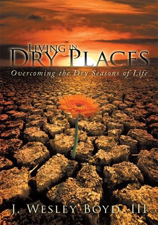 Living in Dry Places: Overcoming the Dry Seasons of Life  by  J. Wesley Boyd III