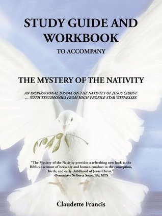 Study Guide And Workbook : The Mystery Of The Nativity          An Inspirational Drama On The Nativity Of Jesus Christ  by  Claudette Francis