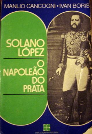 Solano Lopez, o Napoleão do Prata Manlio Cangoni