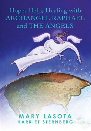 Hope, Help, Healing with ARCHANGEL RAPHAEL and THE ANGELS  by  Mary Lasota