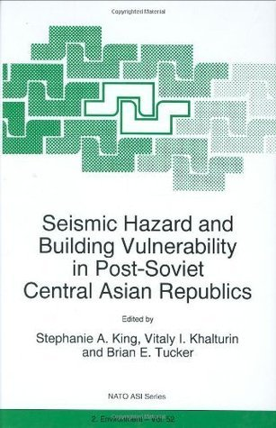 Seismic Hazard and Building Vulnerability in Post-Soviet Central Asian Republics (Nato Science Partnership Subseries: 2 (closed)) Stephanie A. King