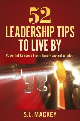 52 Leadership Tips To Live By: Powerful Lessons From Time Honored Wisdom S.L. Mackey