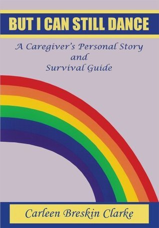 BUT I CAN STILL DANCE: A Caregivers Personal Story and Survival Guide  by  Carleen Clarke