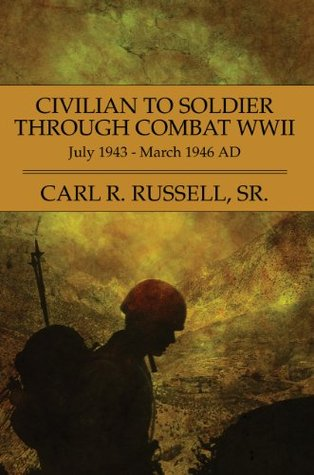 Civilian to Soldier through Combat WWII: July 1943 - March 1946 AD  by  Carl R. Russell Sr.