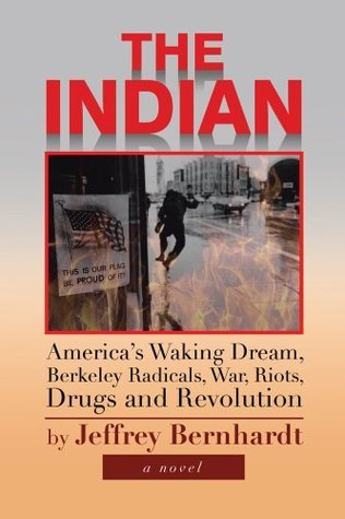 The Indian : Americas Waking Dream, Berkeley Radicals, War, Riots, Drugs and Revolution Jeffrey Bernhardt