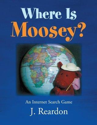 Where Is Moosey?: An Internet Search Game  by  J. Reardon