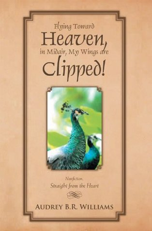 Flying Toward Heaven, in Midair, My Wings are Clipped!: Nonfiction, Straight from the Heart  by  Audrey B.R. Williams