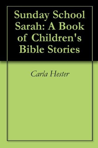 Sunday School Sarah: A Book of Childrens Bible Stories  by  Carla Hester