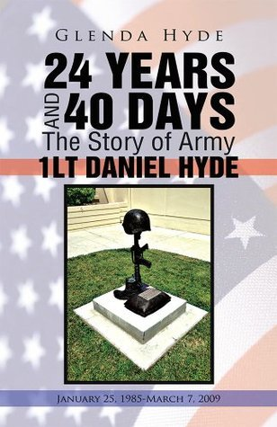 24 YEARS AND 40 DAYS The Story of Army 1LT DANIEL HYDE: January 25, 1985-March 7, 2009 Glenda Hyde