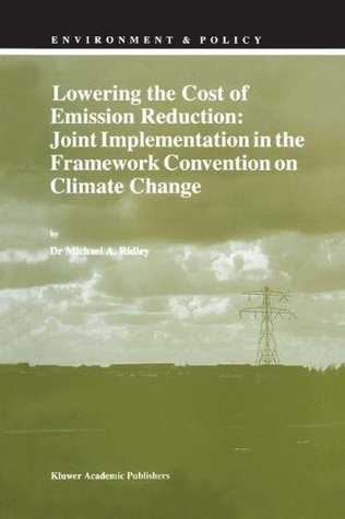 Lowering the Cost of Emission Reduction: Joint Implementation in the Framework Convention on Climate Change  by  M.A. Ridley