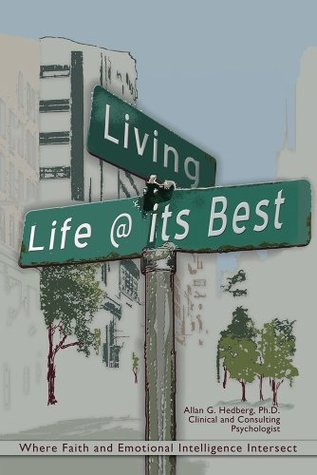 Living life @ its best: Where Faith and Emotional Intelligence Intersect  by  Allan G. Hedberg