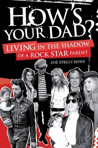 Hows Your Dad?: Living in the Shadow of a Rock Star Parent Zoë Street Howe