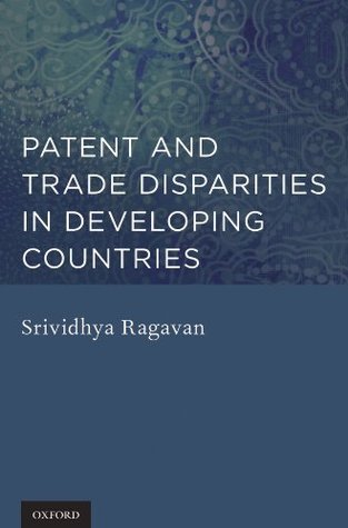 Patent and Trade Disparities in Developing Countries  by  Srividhya Ragavan