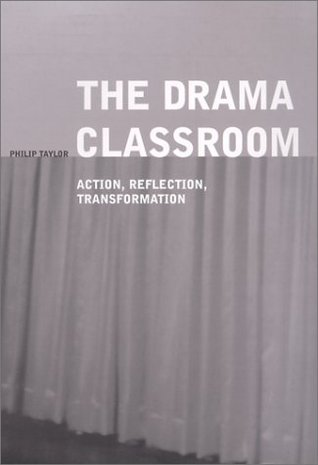 The Drama Classroom: Action, Reflection, Transformation Philip Taylor