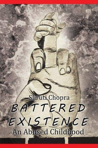 BATTERED EXISTENCE : An Abused Childhood Shruti Chopra