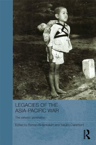 Legacies of the Asia-Pacific War: The Yakeato Generation (Routledge Contemporary Japan Series)  by  Roman Rosenbaum