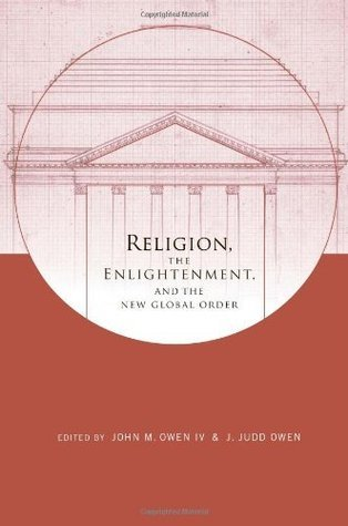 Religion, the Enlightenment, and the New Global Order (Columbia Series on Religion and Politics) John M. Owen IV