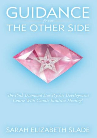 Guidance From The Other Side: The Pink Diamond Star Psychic Development Course With Cosmic Intuitive Healing  by  Sarah Elizabeth Slade