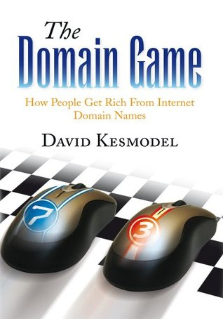 The Domain Game: How People Get Rich From Internet Domain Names  by  David Kesmodel