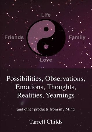 Possibilities, Observations, Emotions, Thoughts, Realities, Yearnings: and other products from my Mind Tarrell Childs