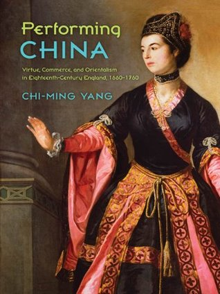 Performing China: Virtue, Commerce, and Orientalism in Eighteenth-Century England, 1660-1760 Chi-ming Yang