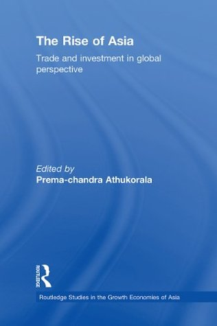 The Rise of Asia: Trade and Investment in Global Perspective (Routledge Studies in the Growth Economies of Asia)  by  Prema-chandra Athukorala
