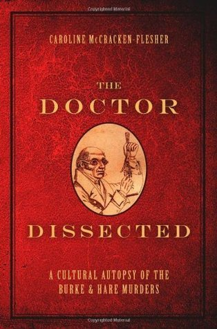 The Doctor Dissected: A Cultural Autopsy of the Burke and Hare Murders  by  Caroline McCracken-Flesher
