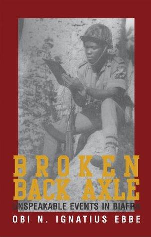 Broken Back Axle: Unspeakable Events in Biafra Obi N. Ignatius Ebbe